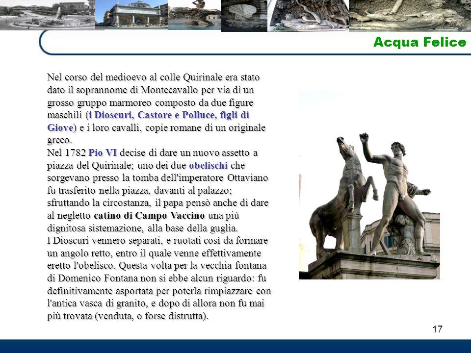 17 Acqua Felice Nel corso del medioevo al colle Quirinale era stato dato il soprannome di Montecavallo per via di un grosso gruppo marmoreo composto da due figure maschili (i Dioscuri, Castore e Polluce, figli di Giove) e i loro cavalli, copie romane di un originale greco.