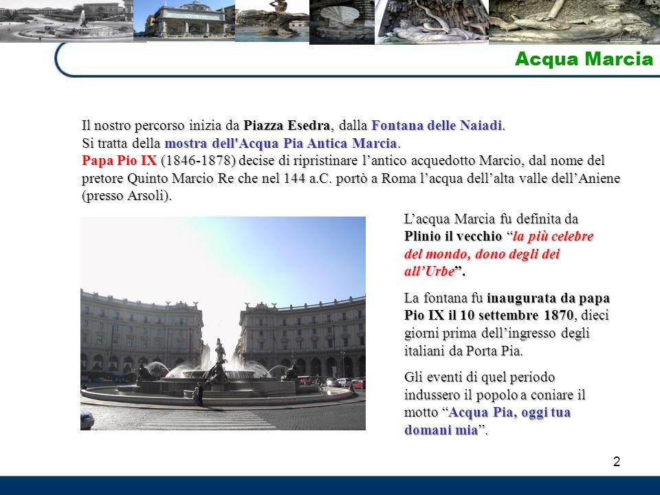 2 Acqua Marcia Il nostro percorso inizia da Piazza Esedra, dalla Fontana delle Naiadi. Si tratta della mostra dell'Acqua Pia Antica Marcia. Papa Pio I