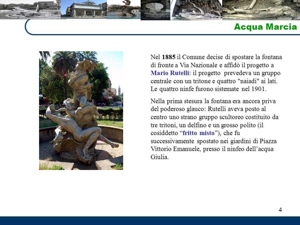 4 Acqua Marcia Nel 1885 il Comune decise di spostare la fontana di fronte a Via Nazionale e affidò il progetto a Mario Rutelli: il progetto prevedeva un gruppo centrale con un tritone e quattro naiadi ai lati.