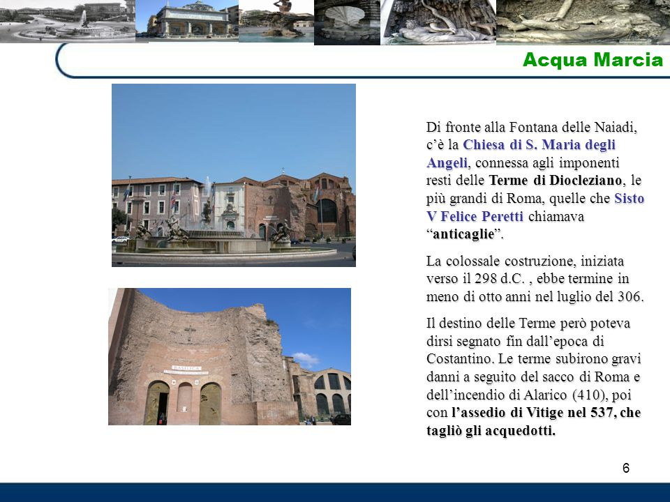 6 Acqua Marcia Di fronte alla Fontana delle Naiadi, c'è la Chiesa di S. Maria degli Angeli, connessa agli imponenti resti delle Terme di Diocleziano,