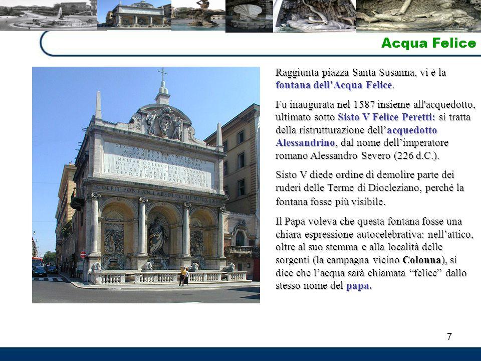 7 Acqua Felice Raggiunta piazza Santa Susanna, vi è la fontana dell'Acqua Felice. Fu inaugurata nel 1587 insieme all'acquedotto, ultimato sotto Sisto