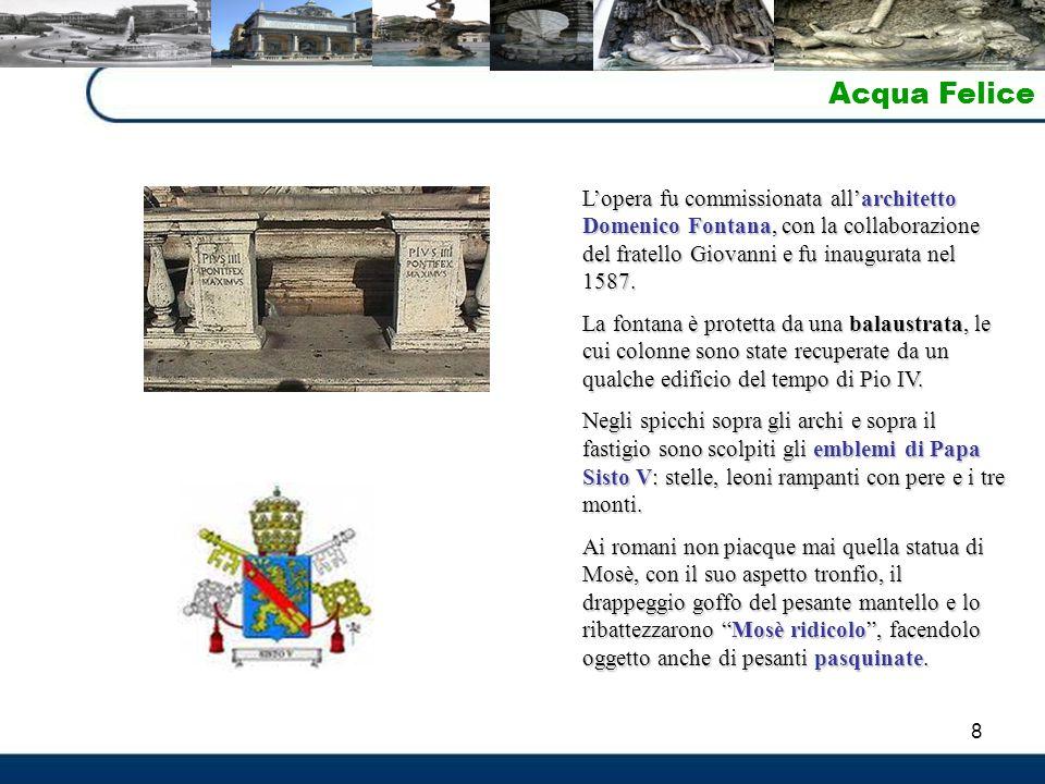 8 Acqua Felice L'opera fu commissionata all'architetto Domenico Fontana, con la collaborazione del fratello Giovanni e fu inaugurata nel 1587. La font