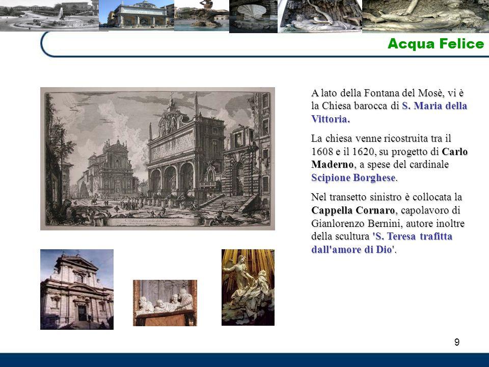 9 Acqua Felice A lato della Fontana del Mosè, vi è la Chiesa barocca di S. Maria della Vittoria. La chiesa venne ricostruita tra il 1608 e il 1620, su
