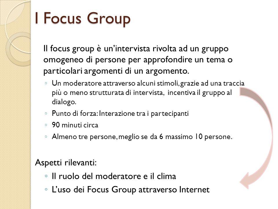 I Focus Group Il focus group è un'intervista rivolta ad un gruppo omogeneo di persone per approfondire un tema o particolari argomenti di un argomento