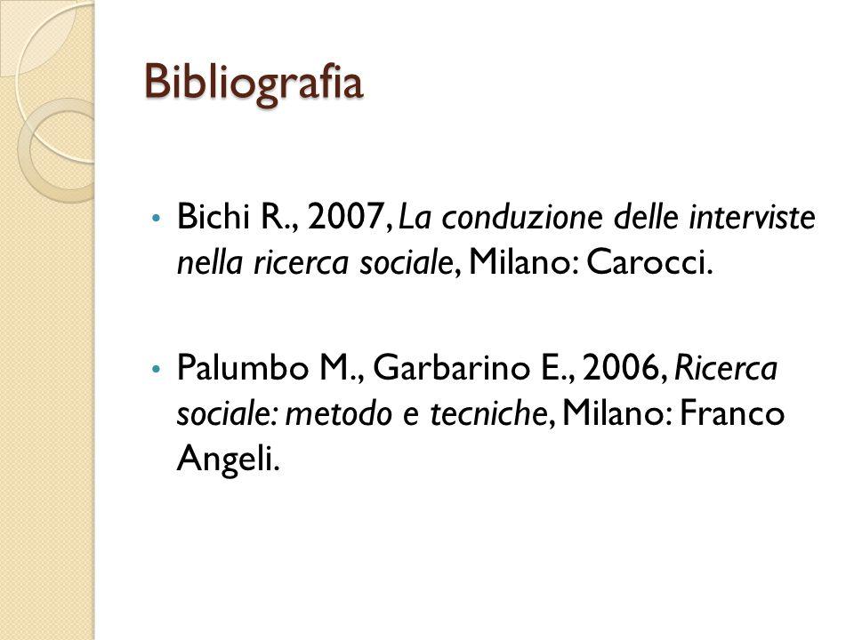Bibliografia Bichi R., 2007, La conduzione delle interviste nella ricerca sociale, Milano: Carocci. Palumbo M., Garbarino E., 2006, Ricerca sociale: m