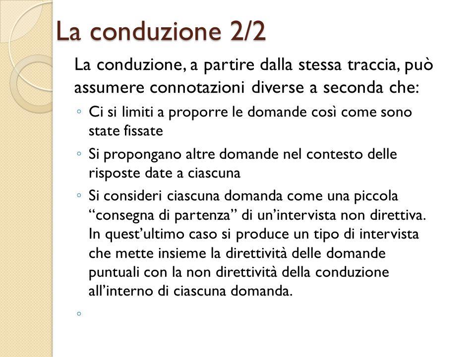 La conduzione 2/2 La conduzione, a partire dalla stessa traccia, può assumere connotazioni diverse a seconda che: ◦ Ci si limiti a proporre le domande