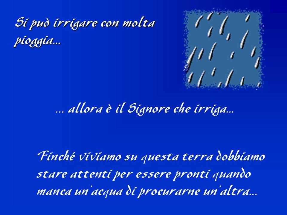 Si può irrigare con molta pioggia...... allora è il Signore che irriga... Finché viviamo su questa terra dobbiamo stare attenti per essere pronti quan