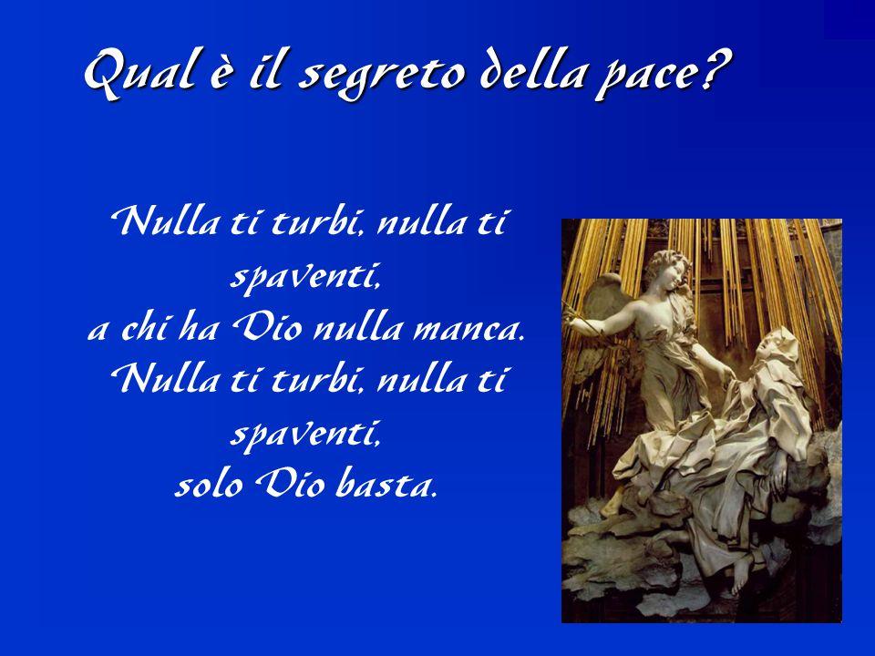 Qual è il segreto della pace? Nulla ti turbi, nulla ti spaventi, a chi ha Dio nulla manca. Nulla ti turbi, nulla ti spaventi, solo Dio basta.