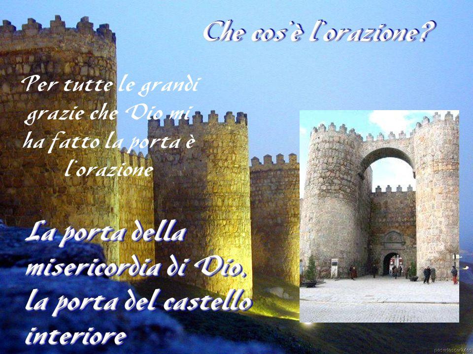Che cos'è l'orazione? La porta della misericordia di Dio, la porta del castello interiore Per tutte le grandi grazie che Dio mi ha fatto la porta è l'