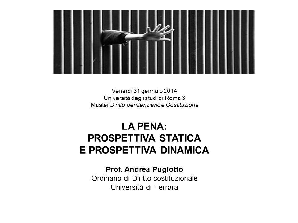 Venerdì 31 gennaio 2014 Università degli studi di Roma 3 Master Diritto penitenziario e Costituzione LA PENA: PROSPETTIVA STATICA E PROSPETTIVA DINAMICA Prof.