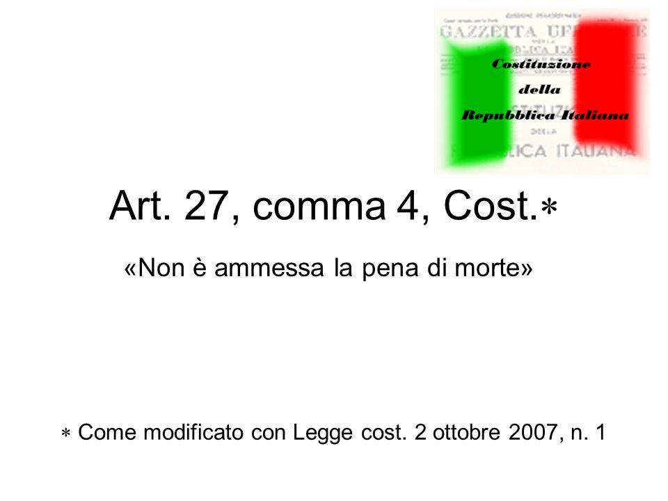 Art. 27, comma 4, Cost.  «Non è ammessa la pena di morte»  Come modificato con Legge cost.