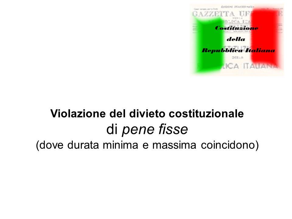 Violazione del divieto costituzionale di pene fisse (dove durata minima e massima coincidono)