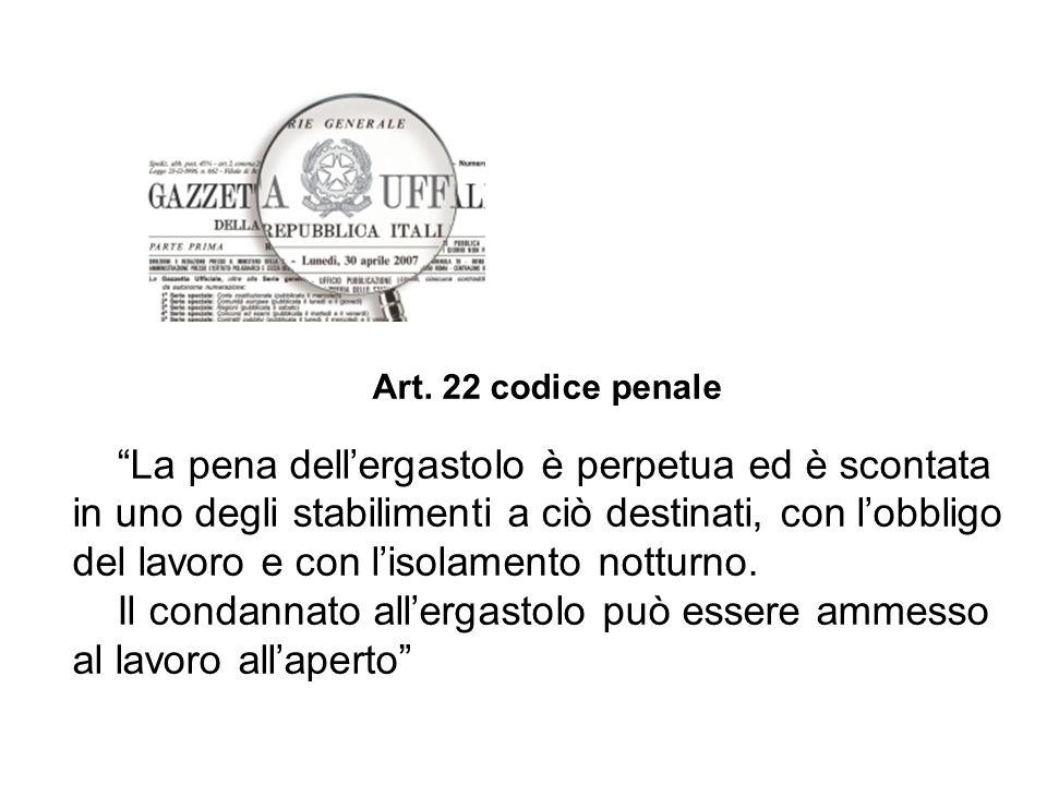 """Art. 22 codice penale """"La pena dell'ergastolo è perpetua ed è scontata in uno degli stabilimenti a ciò destinati, con l'obbligo del lavoro e con l'iso"""