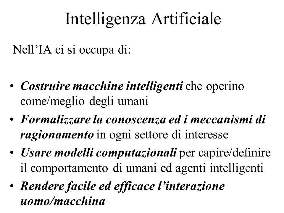 Intelligenza Artificiale Nell'IA ci si occupa di: Costruire macchine intelligenti che operino come/meglio degli umani Formalizzare la conoscenza ed i meccanismi di ragionamento in ogni settore di interesse Usare modelli computazionali per capire/definire il comportamento di umani ed agenti intelligenti Rendere facile ed efficace l'interazione uomo/macchina