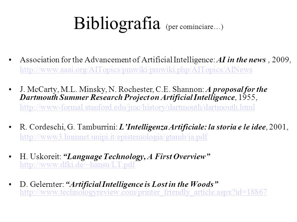Bibliografia (per cominciare…) Association for the Advancement of Artificial Intelligence: AI in the news, 2009, http://www.aaai.org/AITopics/pmwiki/pmwiki.php/AITopics/AINews J.