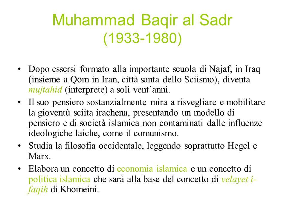Muhammad Baqir al Sadr (1933-1980) Dopo essersi formato alla importante scuola di Najaf, in Iraq (insieme a Qom in Iran, città santa dello Sciismo), d