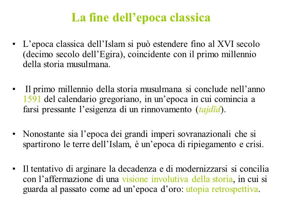 La fine dell'epoca classica L'epoca classica dell'Islam si può estendere fino al XVI secolo (decimo secolo dell'Egira), coincidente con il primo mille