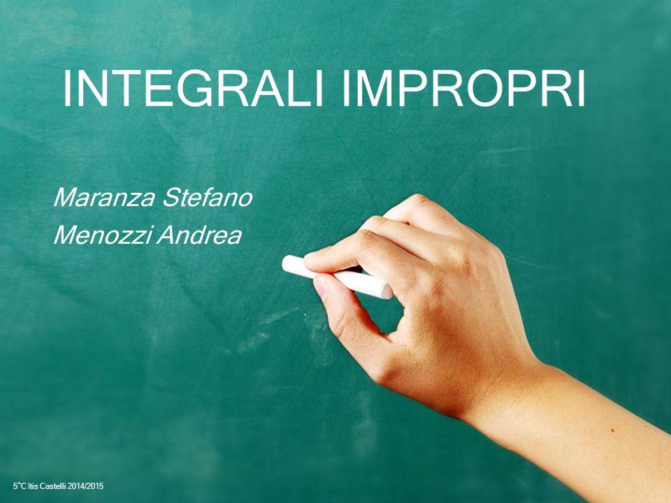 INTEGRALI IMPROPRI Maranza Stefano Menozzi Andrea 5^C Itis Castelli 2014/2015