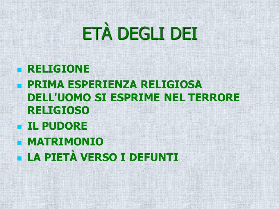 ETÀ DEGLI DEI RELIGIONE PRIMA ESPERIENZA RELIGIOSA DELL'UOMO SI ESPRIME NEL TERRORE RELIGIOSO IL PUDORE MATRIMONIO LA PIETÀ VERSO I DEFUNTI