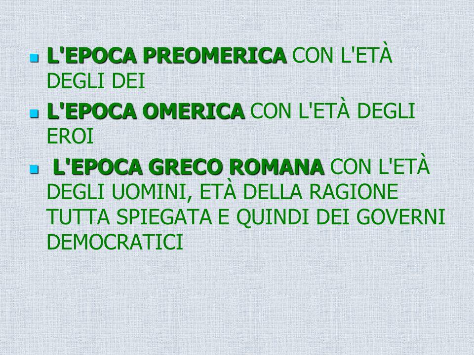 L'EPOCA PREOMERICA L'EPOCA PREOMERICA CON L'ETÀ DEGLI DEI L'EPOCA OMERICA L'EPOCA OMERICA CON L'ETÀ DEGLI EROI L'EPOCA GRECO ROMANA L'EPOCA GRECO ROMA
