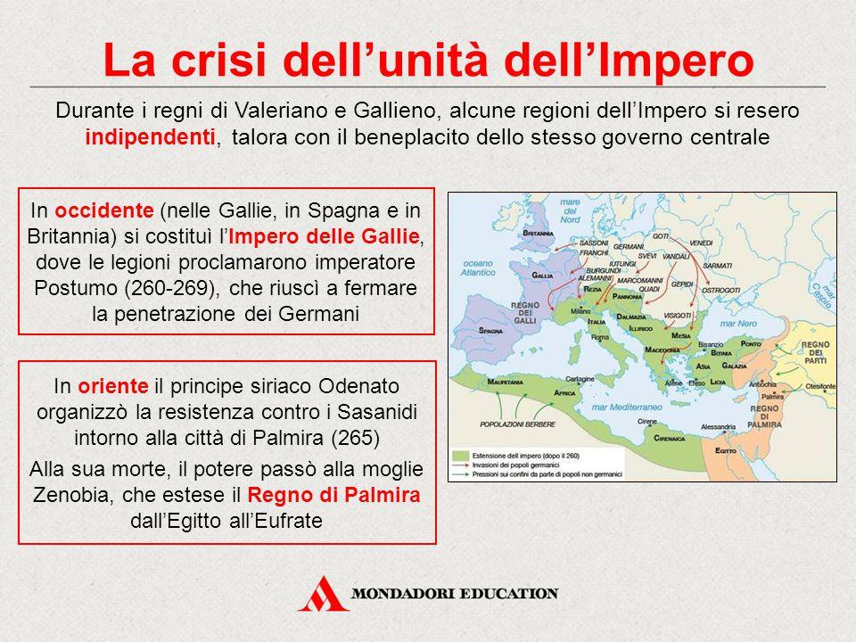 La crisi dell'unità dell'Impero Durante i regni di Valeriano e Gallieno, alcune regioni dell'Impero si resero indipendenti, talora con il beneplacito