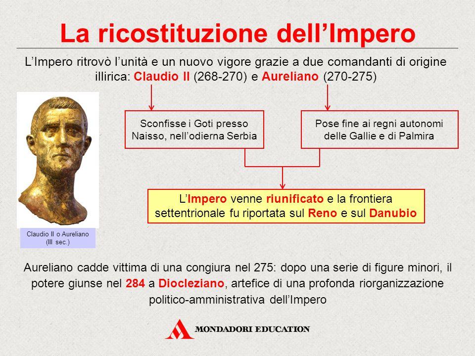 La ricostituzione dell'Impero L'Impero ritrovò l'unità e un nuovo vigore grazie a due comandanti di origine illirica: Claudio II (268-270) e Aureliano