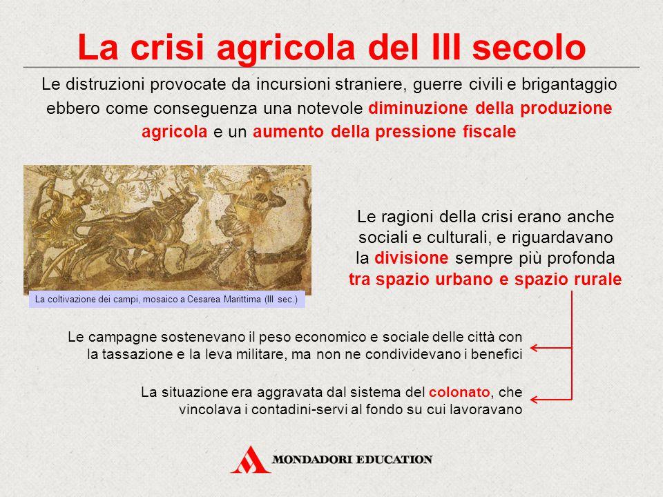 La crisi agricola del III secolo Le campagne sostenevano il peso economico e sociale delle città con la tassazione e la leva militare, ma non ne condi