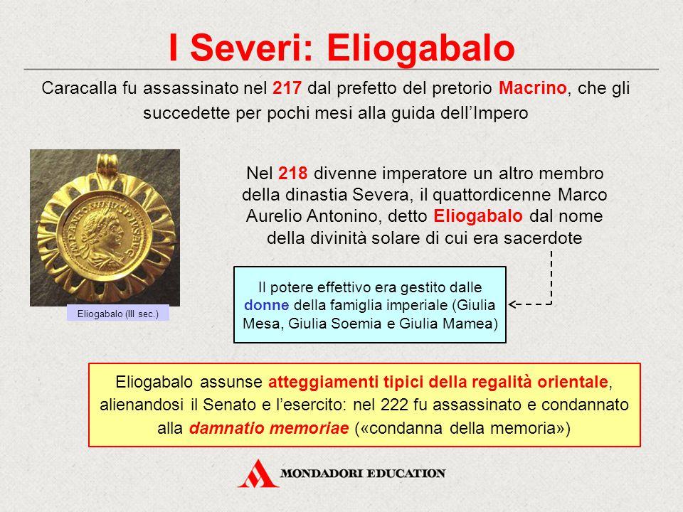 I Severi: Eliogabalo Caracalla fu assassinato nel 217 dal prefetto del pretorio Macrino, che gli succedette per pochi mesi alla guida dell'Impero Nel