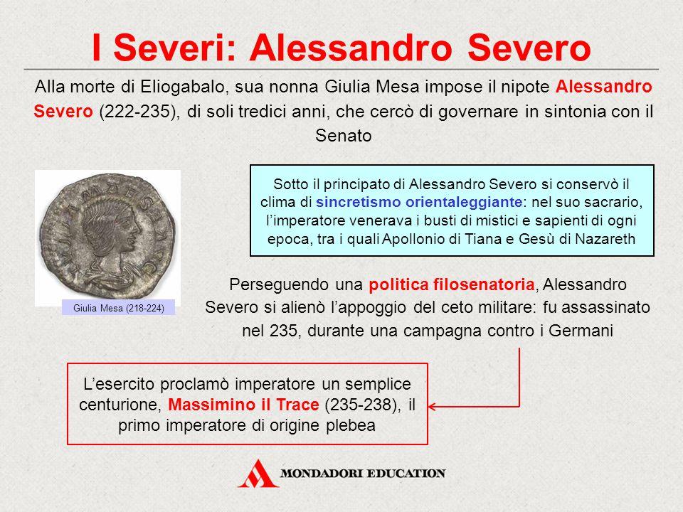 I Severi: Alessandro Severo Alla morte di Eliogabalo, sua nonna Giulia Mesa impose il nipote Alessandro Severo (222-235), di soli tredici anni, che ce