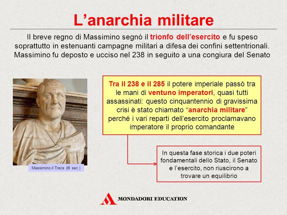 L'anarchia militare Il breve regno di Massimino segnò il trionfo dell'esercito e fu speso soprattutto in estenuanti campagne militari a difesa dei con