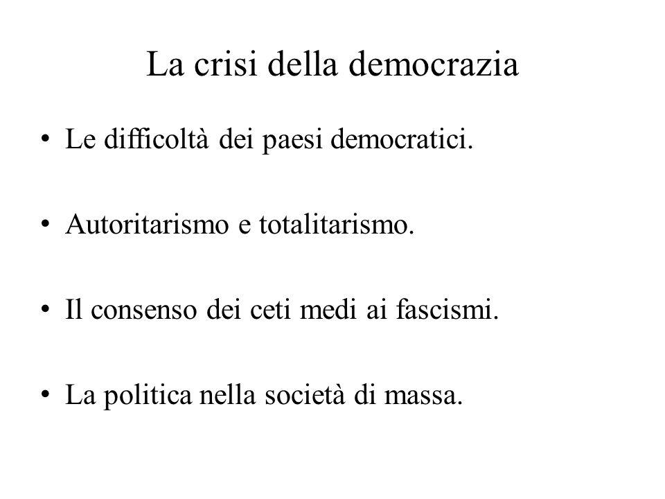 La crisi della democrazia Le difficoltà dei paesi democratici. Autoritarismo e totalitarismo. Il consenso dei ceti medi ai fascismi. La politica nella