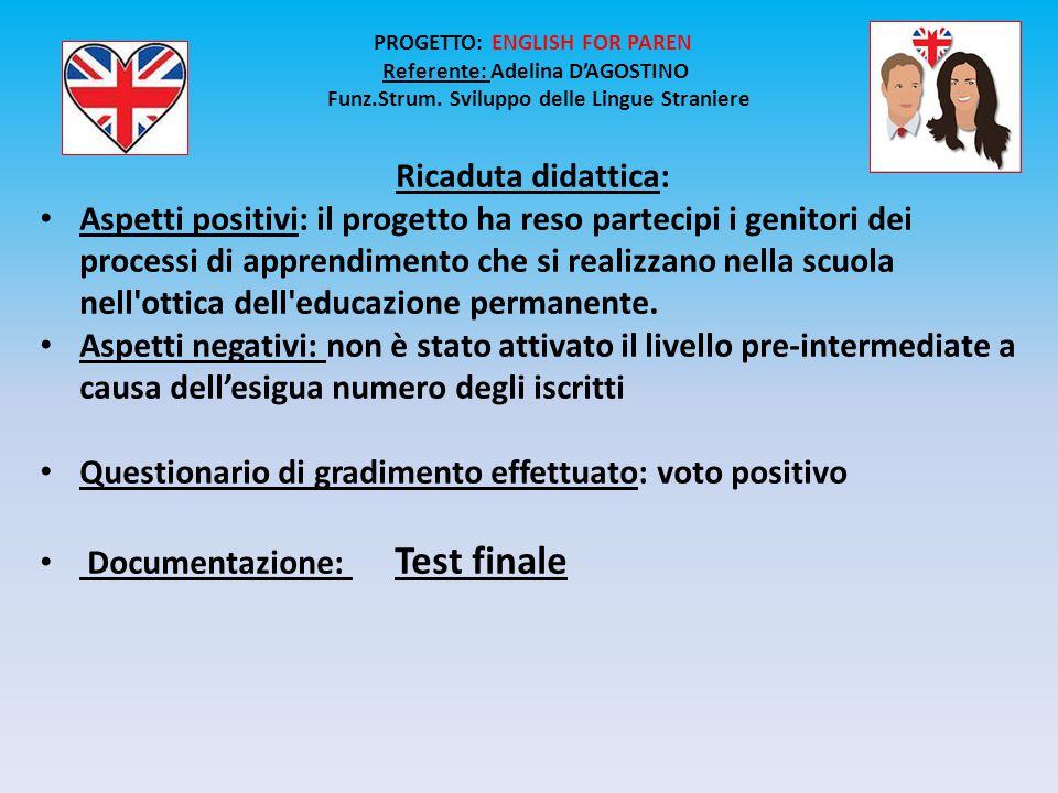 + PROGETTO: ENGLISH FOR PAREN Referente: Adelina D'AGOSTINO Funz.Strum. Sviluppo delle Lingue Straniere Ricaduta didattica: Aspetti positivi: il proge