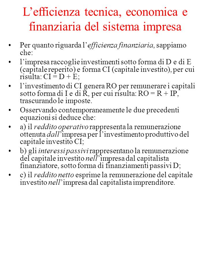 Per quanto riguarda l'efficienza finanziaria, sappiamo che: l'impresa raccoglie investimenti sotto forma di D e di E (capitale reperito) e forma CI (capitale investito), per cui risulta: CI = D + E; l'investimento di CI genera RO per remunerare i capitali sotto forma di I e di R, per cui risulta: RO = R + IP, trascurando le imposte.