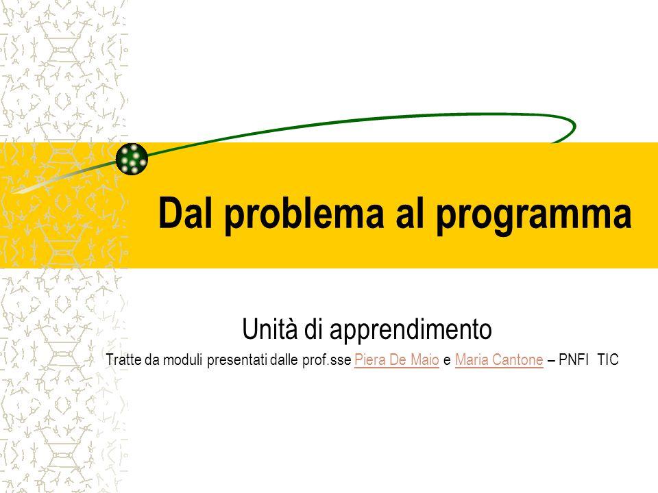 Dal problema al programma Unità di apprendimento Tratte da moduli presentati dalle prof.sse Piera De Maio e Maria Cantone – PNFI TICPiera De MaioMaria
