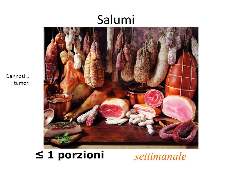 Salumi ≤ 1 porzioni settimanale Dannosi… i tumori