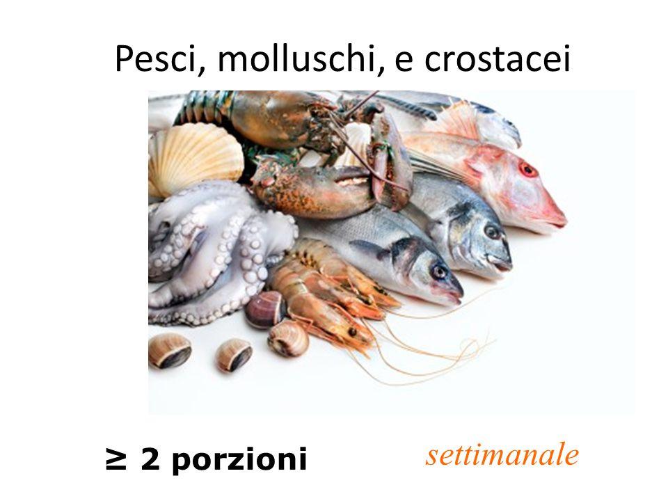 Pesci, molluschi, e crostacei ≥ 2 porzioni settimanale