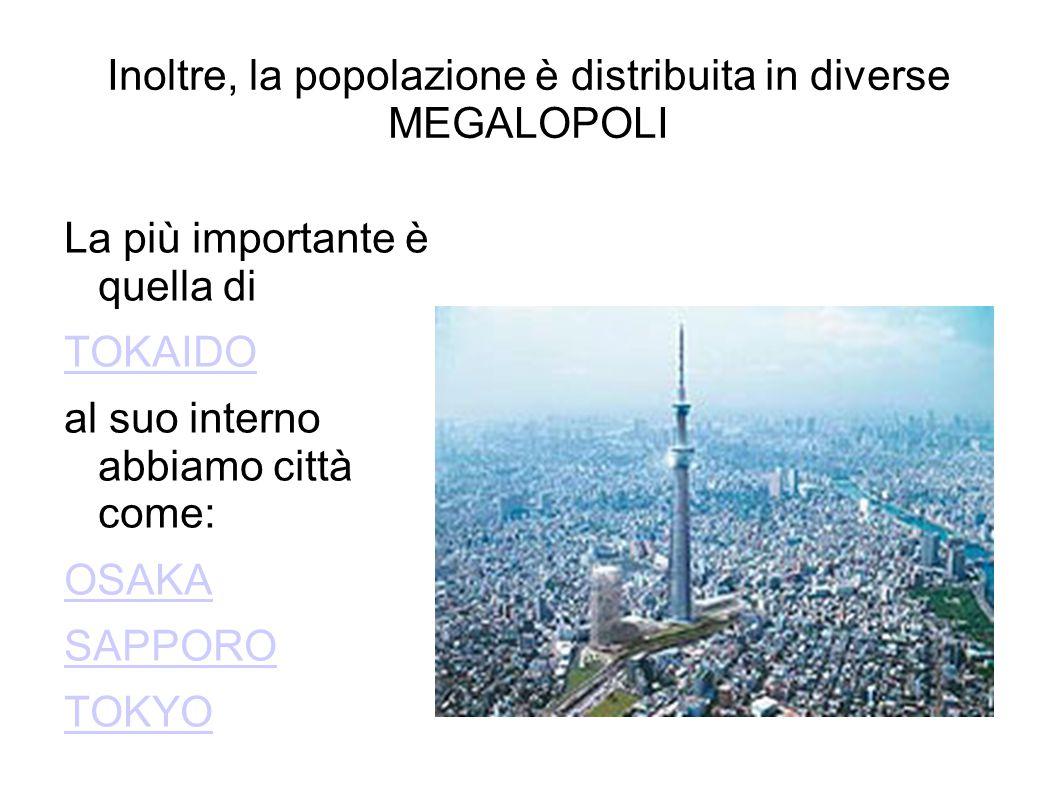Inoltre, la popolazione è distribuita in diverse MEGALOPOLI La più importante è quella di TOKAIDO al suo interno abbiamo città come: OSAKA SAPPORO TOK