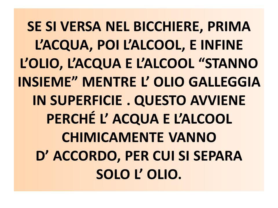 """SE SI VERSA NEL BICCHIERE, PRIMA L'ACQUA, POI L'ALCOOL, E INFINE L'OLIO, L'ACQUA E L'ALCOOL """"STANNO INSIEME"""" MENTRE L' OLIO GALLEGGIA IN SUPERFICIE. Q"""