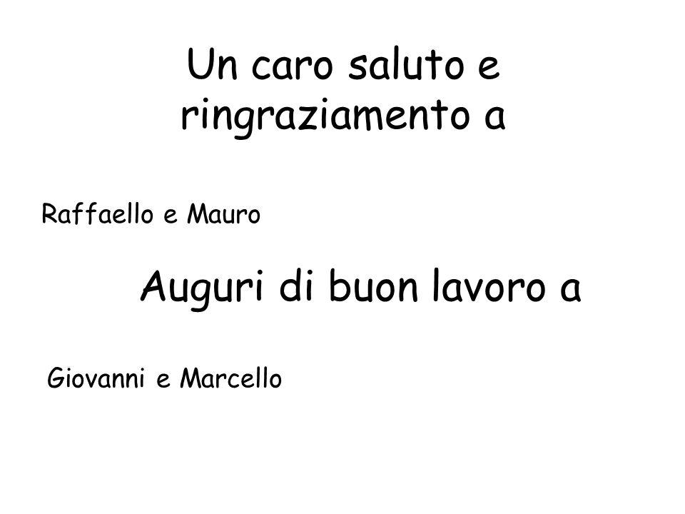 Un caro saluto e ringraziamento a Raffaello e Mauro Auguri di buon lavoro a Giovanni e Marcello