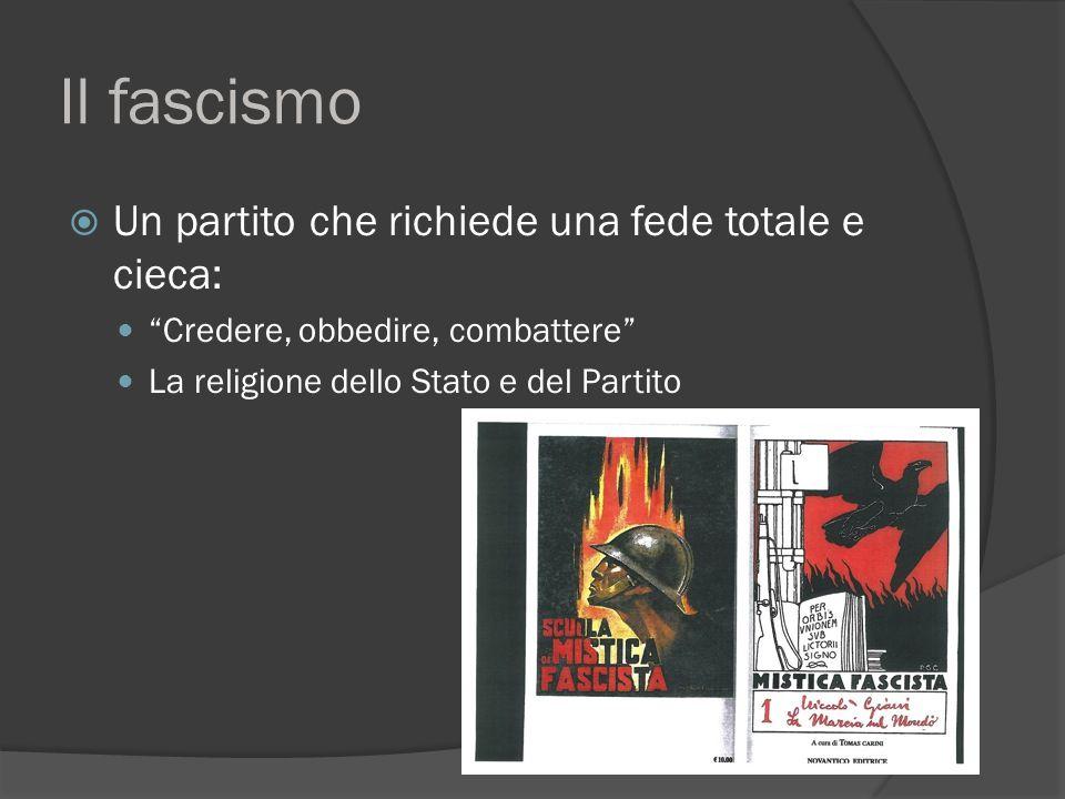 Il fascismo  Un partito che richiede una fede totale e cieca: Credere, obbedire, combattere La religione dello Stato e del Partito
