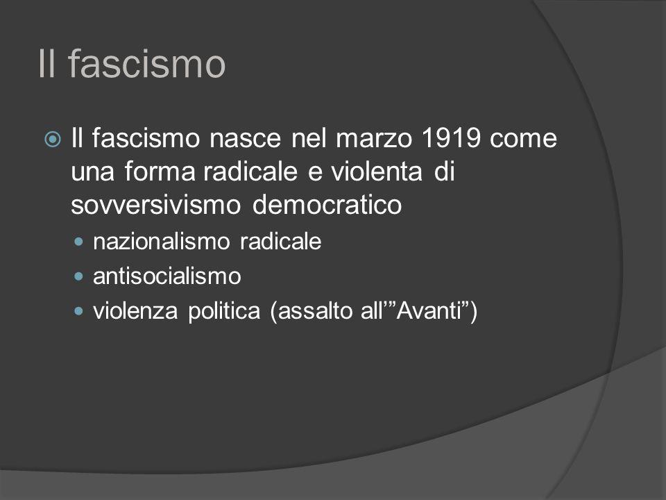 Il fascismo  Il fascismo nasce nel marzo 1919 come una forma radicale e violenta di sovversivismo democratico nazionalismo radicale antisocialismo violenza politica (assalto all' Avanti )