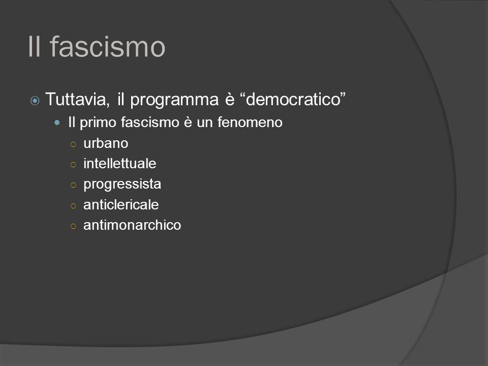 Il fascismo  Tuttavia, il programma è democratico Il primo fascismo è un fenomeno ○ urbano ○ intellettuale ○ progressista ○ anticlericale ○ antimonarchico