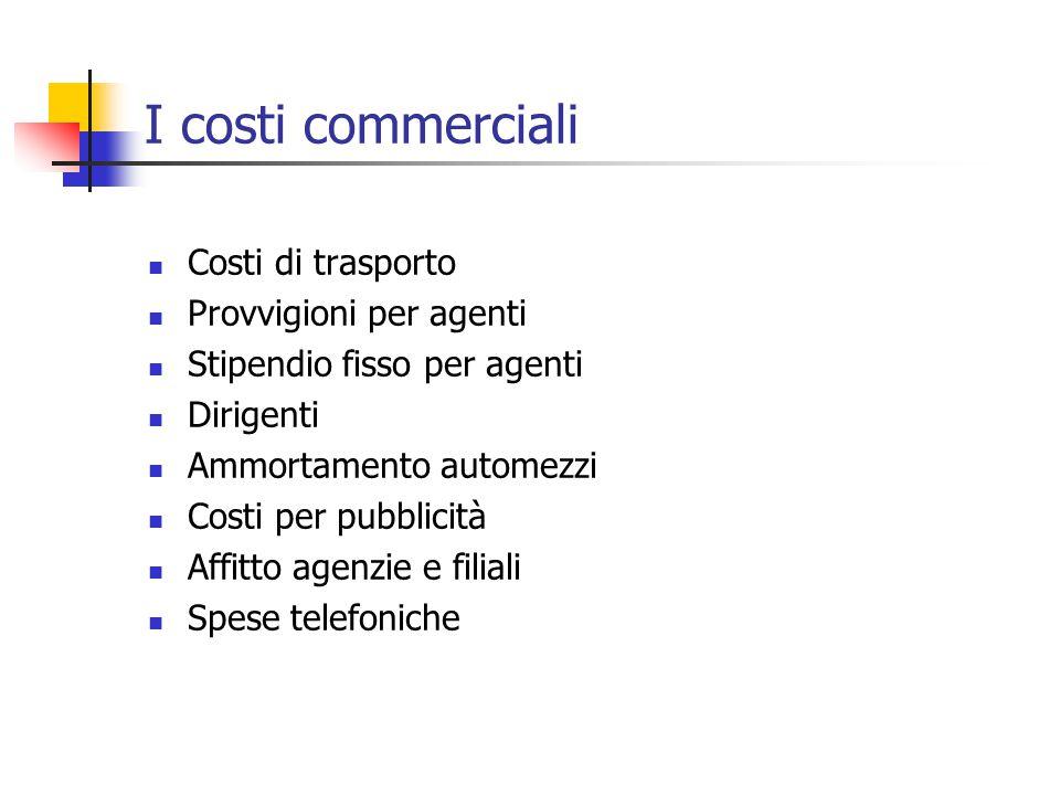 I costi commerciali Costi di trasporto Provvigioni per agenti Stipendio fisso per agenti Dirigenti Ammortamento automezzi Costi per pubblicità Affitto agenzie e filiali Spese telefoniche