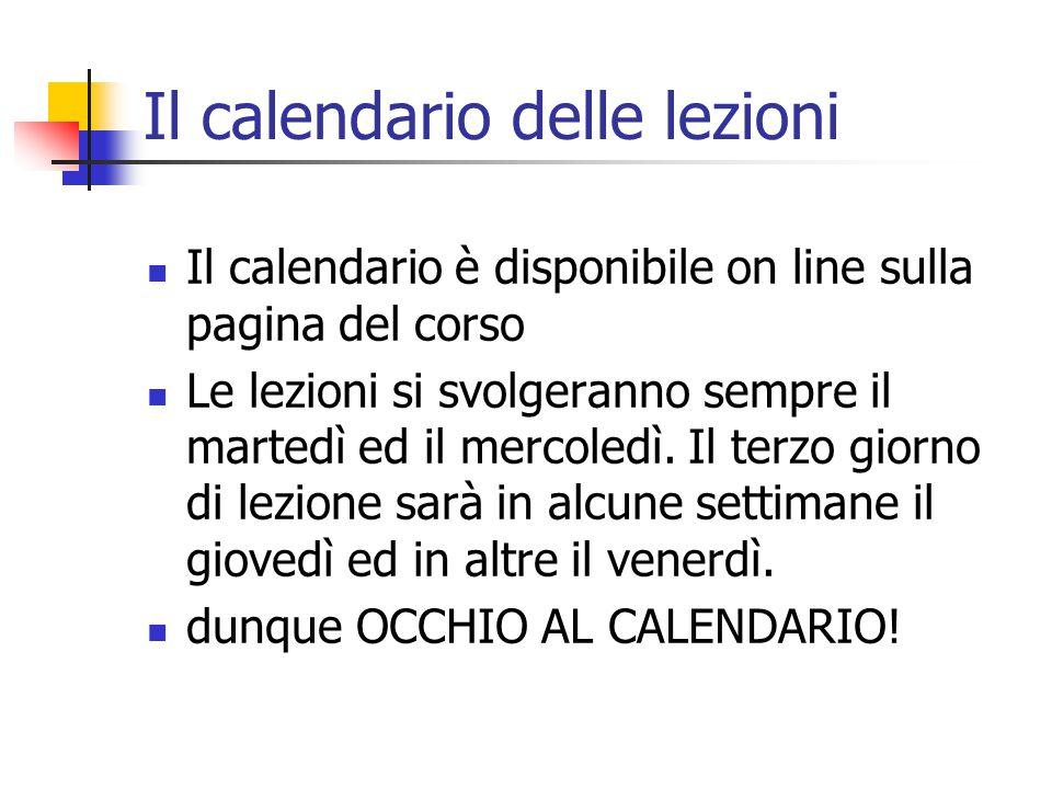 Il calendario delle lezioni Il calendario è disponibile on line sulla pagina del corso Le lezioni si svolgeranno sempre il martedì ed il mercoledì.