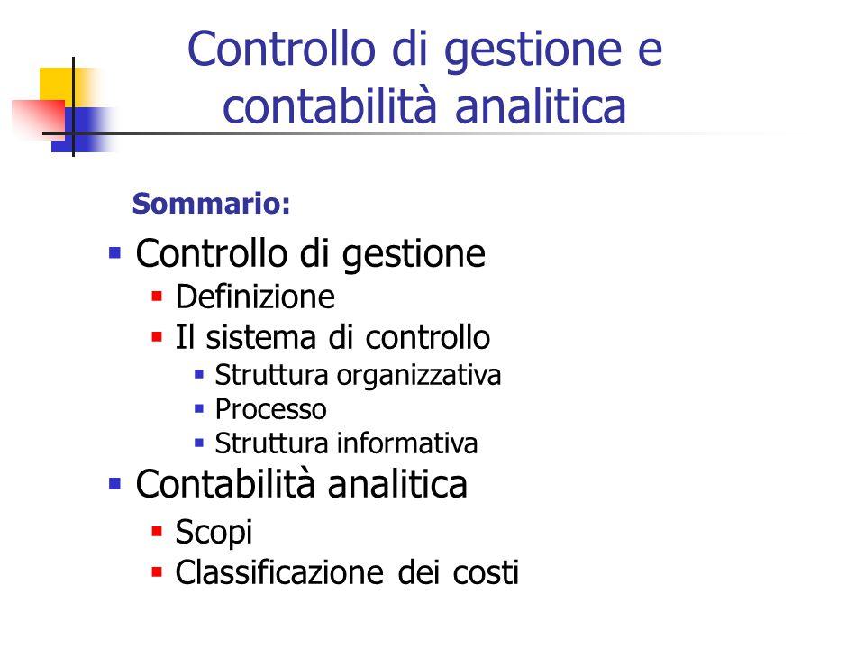 Controllo di gestione e contabilità analitica Sommario:  Controllo di gestione  Definizione  Il sistema di controllo  Struttura organizzativa  Processo  Struttura informativa  Contabilità analitica  Scopi  Classificazione dei costi