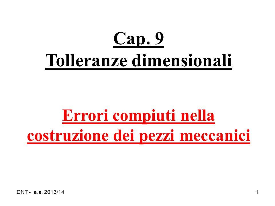 DNT - a.a. 2013/141 Cap. 9 Tolleranze dimensionali Errori compiuti nella costruzione dei pezzi meccanici