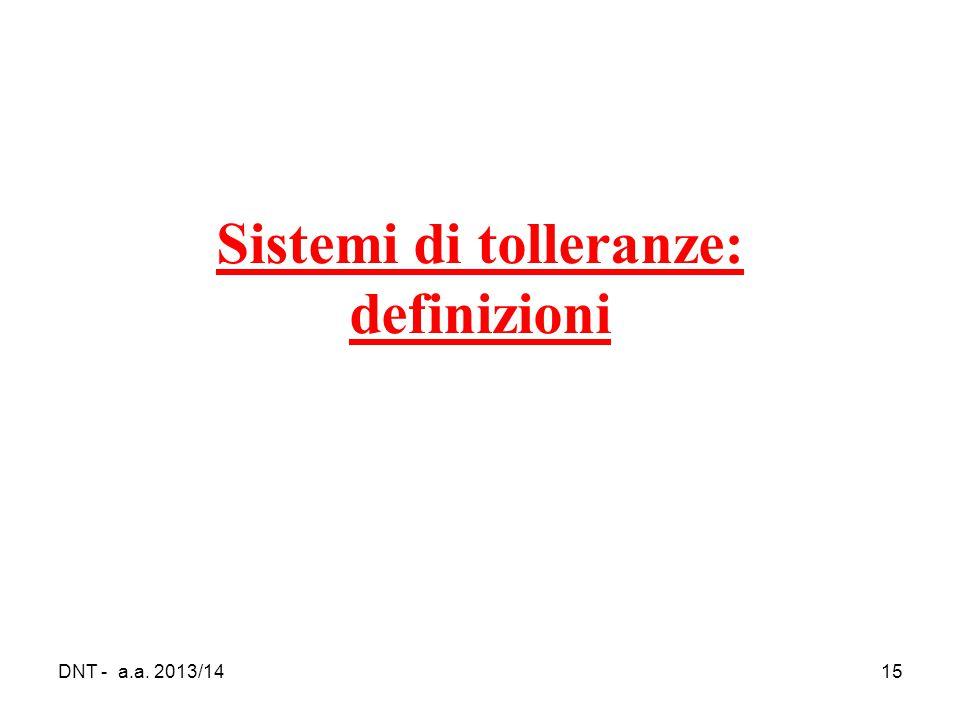 DNT - a.a. 2013/1415 Sistemi di tolleranze: definizioni