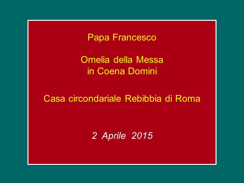 Papa Francesco Omelia della Messa in Coena Domini Casa circondariale Rebibbia di Roma 2 Aprile 2015 Papa Francesco Omelia della Messa in Coena Domini Casa circondariale Rebibbia di Roma 2 Aprile 2015