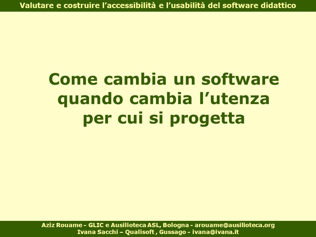 Come cambia un software quando cambia l'utenza per cui si progetta Aziz Rouame - GLIC e Ausilioteca ASL, Bologna - arouame@ausilioteca.org Ivana Sacch