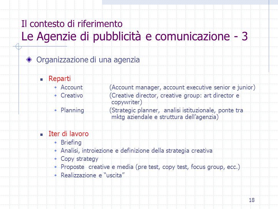 18 Il contesto di riferimento Le Agenzie di pubblicità e comunicazione - 3 Organizzazione di una agenzia Reparti  Account(Account manager, account ex